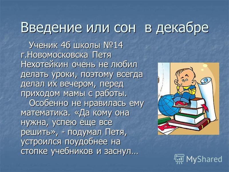 Введение или сон в декабре Ученик 4 б школы 14 г.Новомосковска Петя Нехотейкин очень не любил делать уроки, поэтому всегда делал их вечером, перед приходом мамы с работы. Особенно не нравилась ему математика. «Да кому она нужна, успею еще все решить»