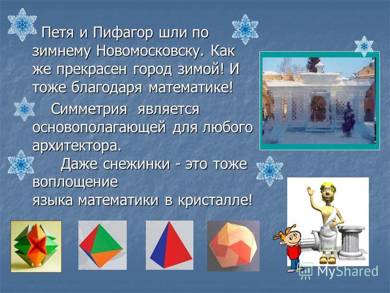 Петя и Пифагор шли по зимнему Новомосковску. Как же прекрасен город зимой! И тоже благодаря математике! Петя и Пифагор шли по зимнему Новомосковску. Как же прекрасен город зимой! И тоже благодаря математике! Симметрия является основополагающей для лю