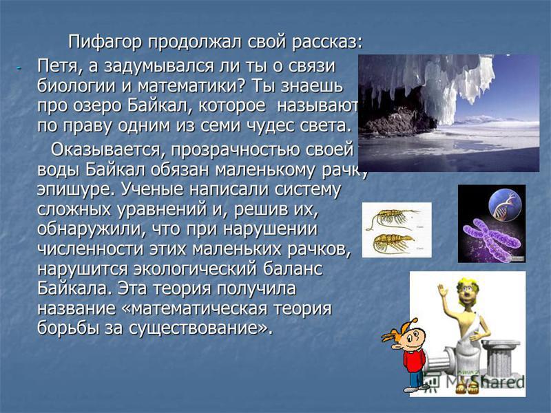 Пифагор продолжал свой рассказ: Пифагор продолжал свой рассказ: - Петя, а задумывался ли ты о связи биологии и математики? Ты знаешь про озеро Байкал, которое называют по праву одним из семи чудес света. Оказывается, прозрачностью своей воды Байкал о