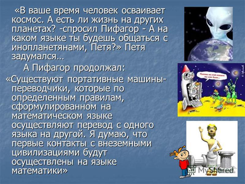 «В ваше время человек осваивает космос. А есть ли жизнь на других планетах? -спросил Пифагор - А на каком языке ты будешь общаться с инопланетянами, Петя?» Петя задумался… «В ваше время человек осваивает космос. А есть ли жизнь на других планетах? -с