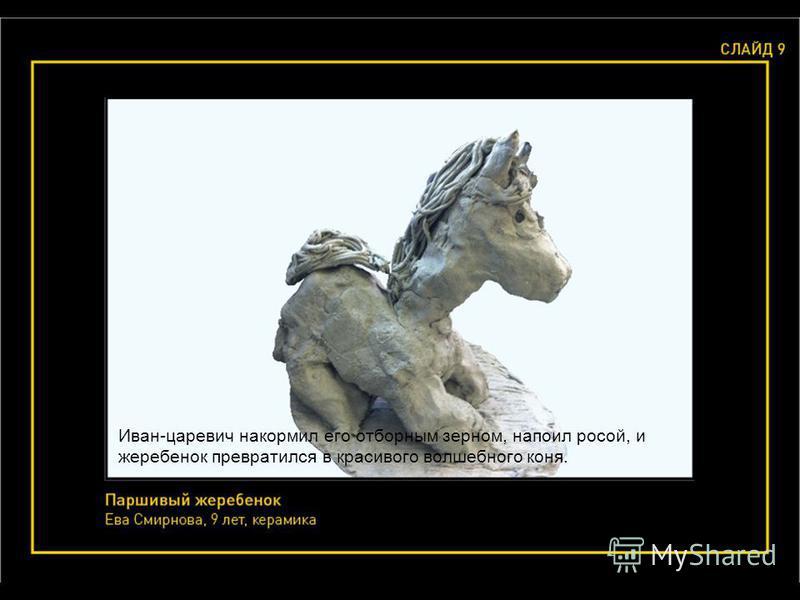 Иван-царевич накормил его отборным зерном, напоил росой, и жеребенок превратился в красивого волшебного коня.
