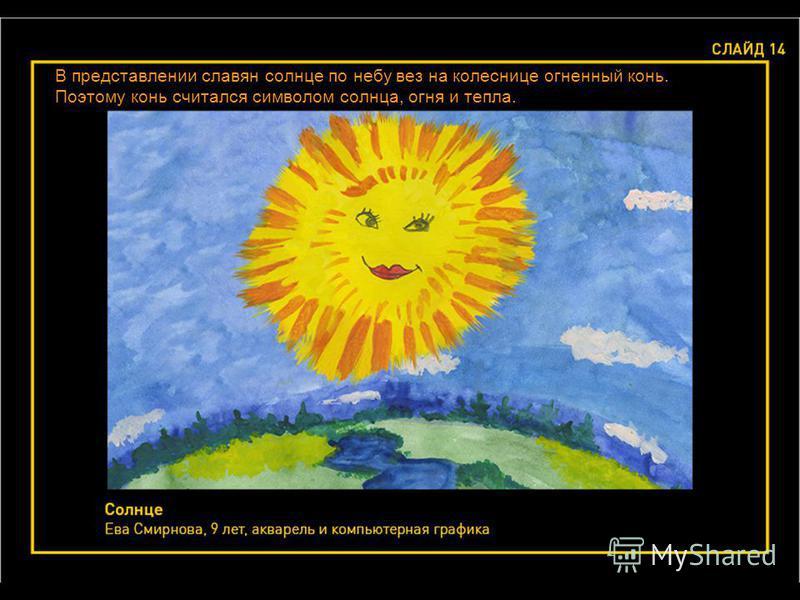 В представлении славян солнце по небу вез на колеснице огненный конь. Поэтому конь считался символом солнца, огня и тепла.