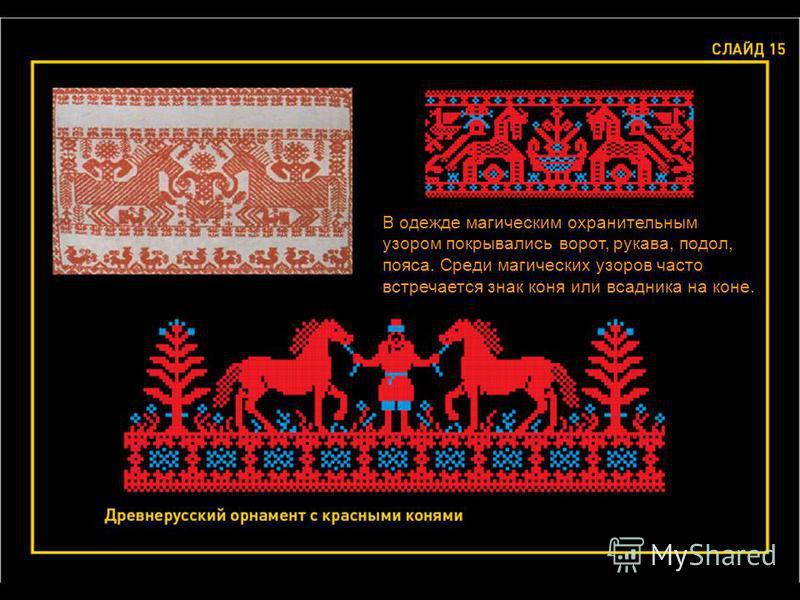 В одежде магическим охранительным узором покрывались ворот, рукава, подол, пояса. Среди магических узоров часто встречается знак коня или всадника на коне.