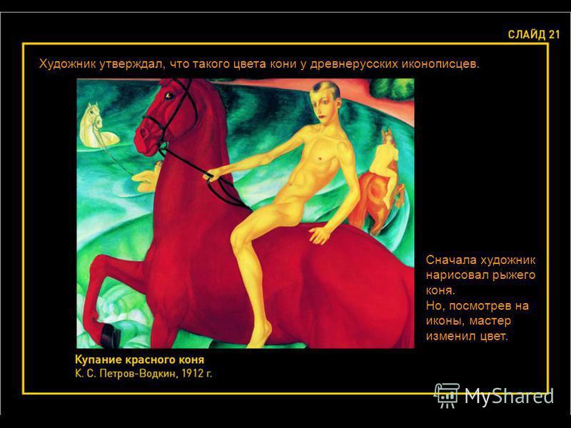 Художник утверждал, что такого цвета кони у древнерусских иконописцев. Сначала художник нарисовал рыжего коня. Но, посмотрев на иконы, мастер изменил цвет.
