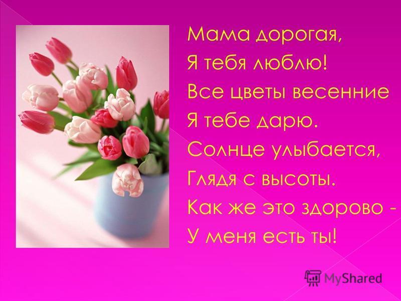 Мама дорогая, Я тебя люблю! Все цветы весенние Я тебе дарю. Солнце улыбается, Глядя с высоты. Как же это здорово - У меня есть ты!