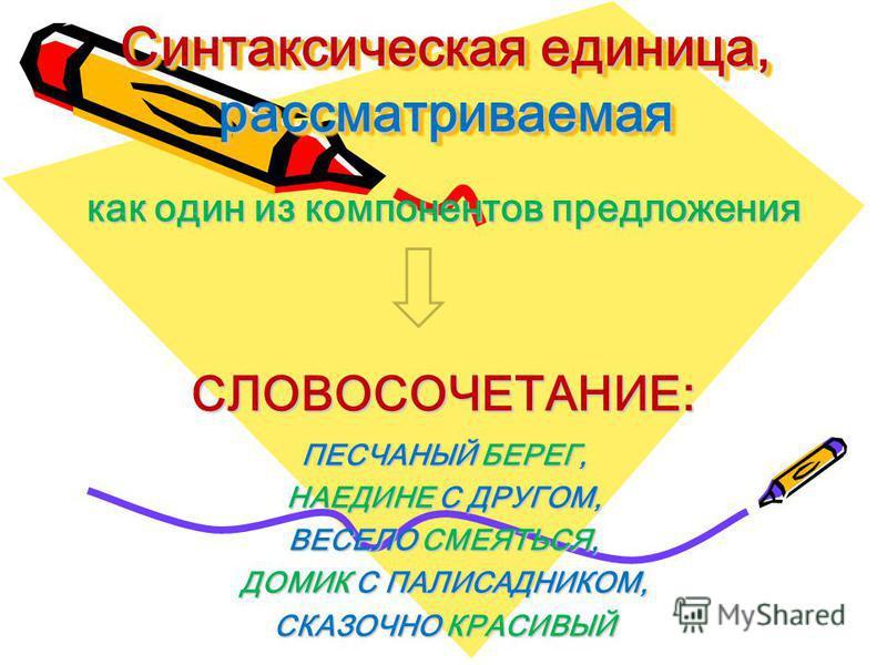 Синтаксическая единица, рассматриваемая как один из компонентов предложения СЛОВОСОЧЕТАНИЕ: ПЕСЧАНЫЙ БЕРЕГ, НАЕДИНЕ С ДРУГОМ, ВЕСЕЛО СМЕЯТЬСЯ, ДОМИК С ПАЛИСАДНИКОМ, СКАЗОЧНО КРАСИВЫЙ