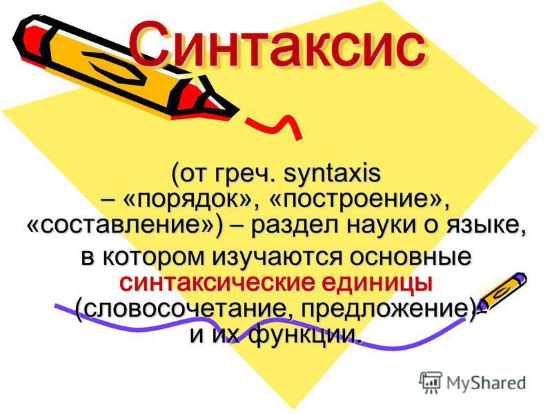 Синтаксис Синтаксис (от греч. syntaxis – «порядок», «построение», «составление») – раздел науки о языке, в котором изучаются основные синтаксические единицы (словосочетание, предложение) и их функции.