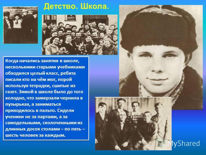 Детство. Школа. Семья Гагарина была очень дружной. Каждый думал сначала о ближнем, потом уже о себе. Все радости и печали делили поровну. Но вот пришла война. Из дома вынуждены были перебраться в землянку, а их дом фашистские солдаты под постой забра
