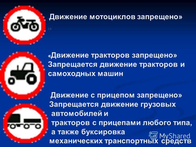 3.5 « Движение мотоциклов запрещено» 3.6 « Движение тракторов запрещено» Запрещается движение тракторов и самоходных машин « Движение с прицепом запрещено» Запрещается движение грузовых автомобилей и тракторов с прицепами любого типа, а также буксиро