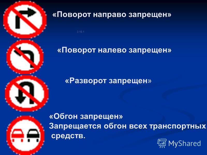 3.18.1 «Поворот направо запрещен» «Поворот налево запрещен» «Разворот запрещен» «Обгон запрещен» Запрещается обгон всех транспортных средств.