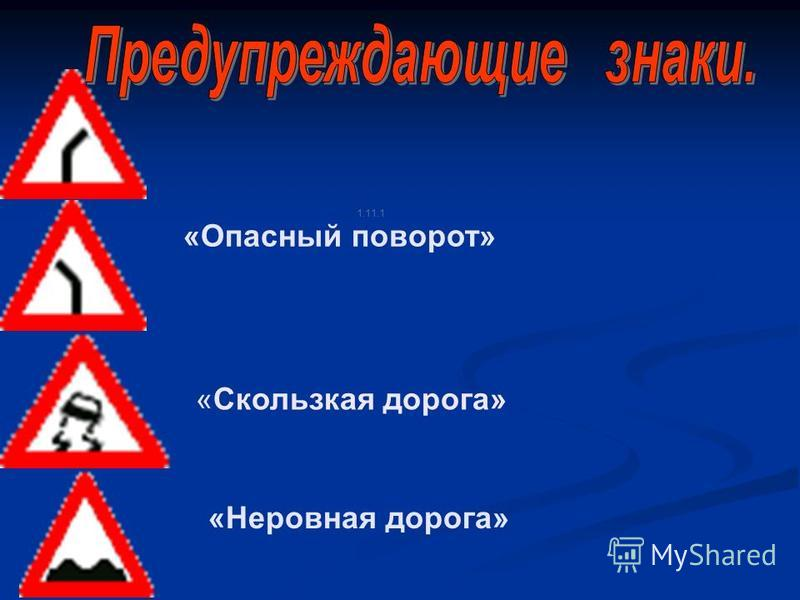 1.11.1 «Опасный поворот» «Скользкая дорога» «Неровная дорога»