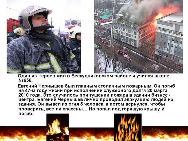 Один из героев жил в Бескудниковском районе и учился школе 656. Евгений Чернышев был главным столичным пожарным. Он погиб на 47-м году жизни при исполнении служебного долга 20 марта 2010 года. Это случилось при тушении пожара в здании бизнес - центра