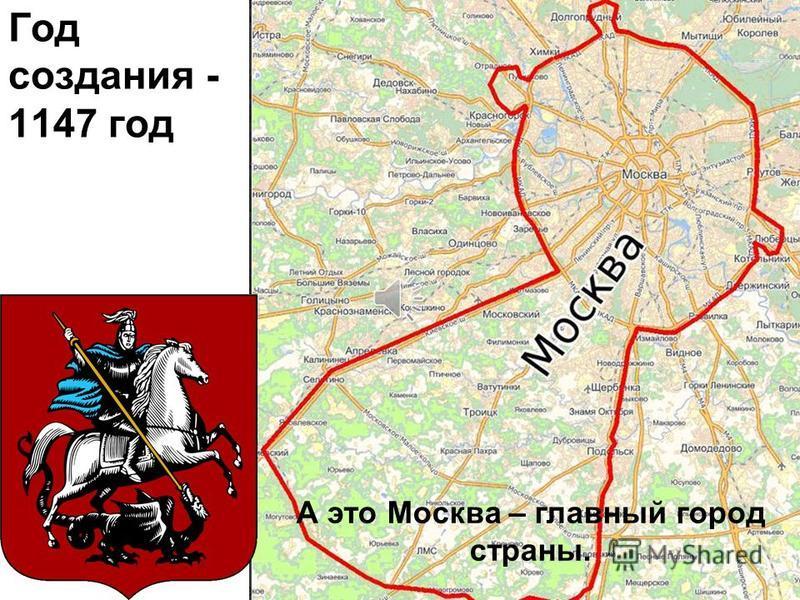 Год создания - 1147 год А это Москва – главный город страны.