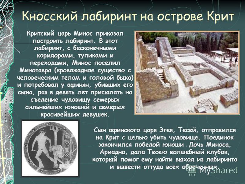 Кносский лабиринт на острове Крит Критский царь Минос приказал построить лабиринт. В этот лабиринт, с бесконечными коридорами, тупиками и переходами, Минос поселил Минотавра (кровожадное существо с человеческим телом и головой быка) и потребовал у аф