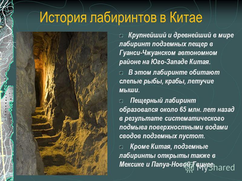 История лабиринтов в Китае Крупнейший и древнейший в мире лабиринт подземных пещер в Гуанси-Чжуанском автономном районе на Юго-Западе Китая. В этом лабиринте обитают слепые рыбы, крабы, летучие мыши. Пещерный лабиринт образовался около 65 млн. лет на
