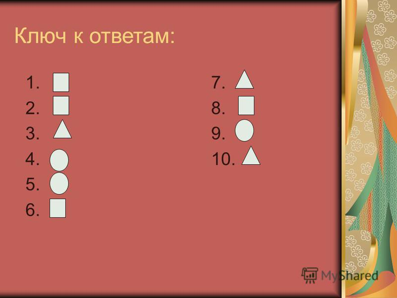 Ключ к ответам: 1. 7. 2. 8. 3. 9. 4. 10. 5. 6.