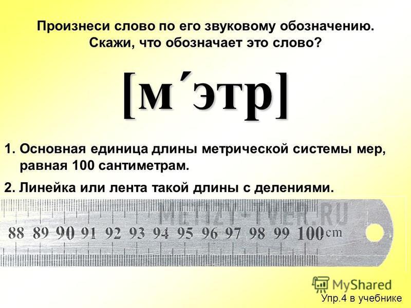 Упр.4 в учебнике Произнеси слово по его звуковому обозначению. Скажи, что обозначает это слово? [м´этр] 1. Основная единица длины метрической системы мер, равная 100 сантиметрам. 2. Линейка или лента такой длины с делениями.