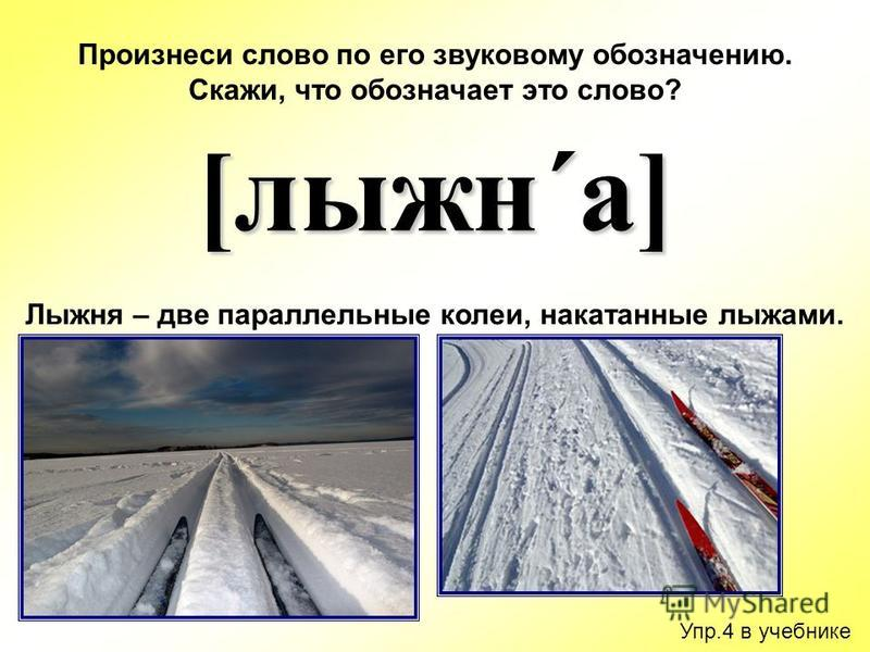 Упр.4 в учебнике Произнеси слово по его звуковому обозначению. Скажи, что обозначает это слово? [лыжня´а] Лыжня – две параллельные колеи, накатанные лыжами.