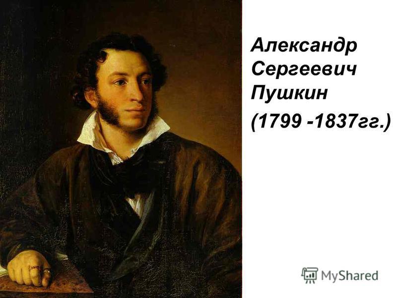 Александр Сергеевич Пушкин (1799 -1837 гг.)