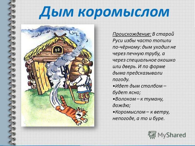 Дым коромыслом Происхождение: В старой Руси избы часто топили по-чёрному: дым уходил не через печную трубу, а через специальное окошко или дверь. И по форме дыма предсказывали погоду. Идет дым столбом – будет ясно; Волоком – к туману, дождю; Коромысл