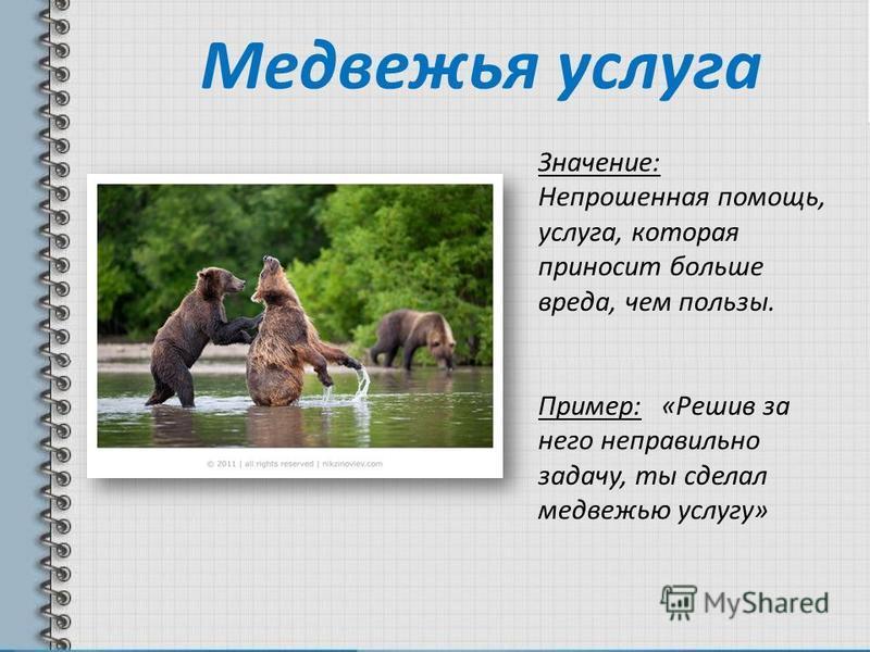 Медвежья услуга Значение: Непрошенная помощь, услуга, которая приносит больше вреда, чем пользы. Пример: «Решив за него неправильно задачу, ты сделал медвежью услугу»