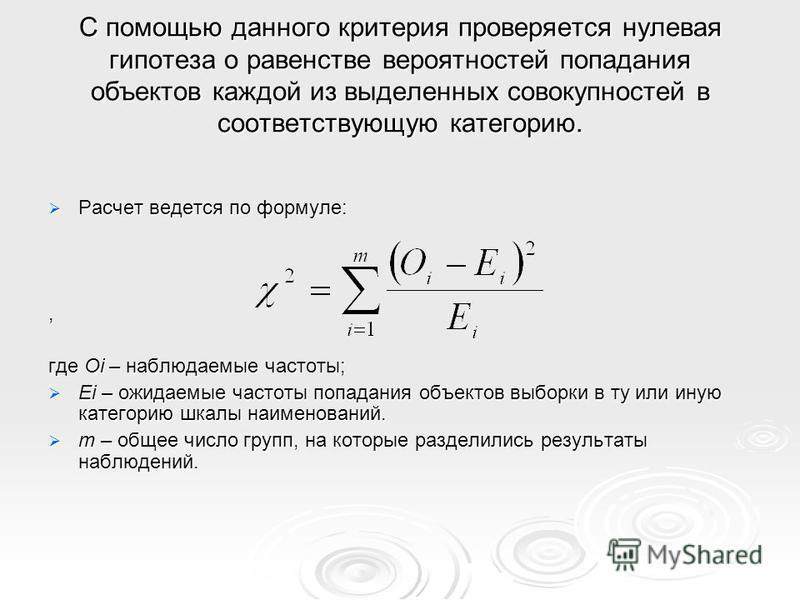 С помощью данного критерия проверяется нулевая гипотеза о равенстве вероятностей попадания объектов каждой из выделенных совокупностей в соответствующую категорию. Расчет ведется по формуле: Расчет ведется по формуле:, где Оi – наблюдаемые частоты; Е