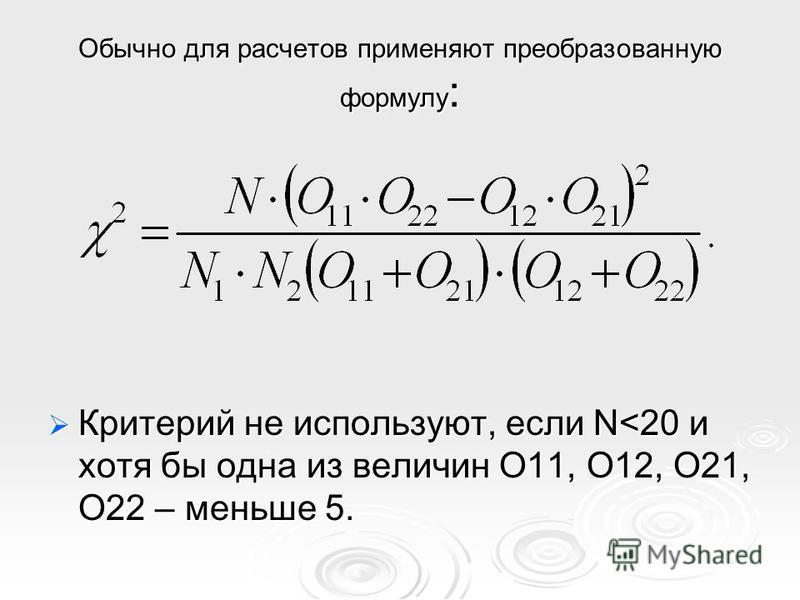 Обычно для расчетов применяют преобразованную формулу : Критерий не используют, если N<20 и хотя бы одна из величин О11, О12, О21, О22 – меньше 5. Критерий не используют, если N<20 и хотя бы одна из величин О11, О12, О21, О22 – меньше 5.
