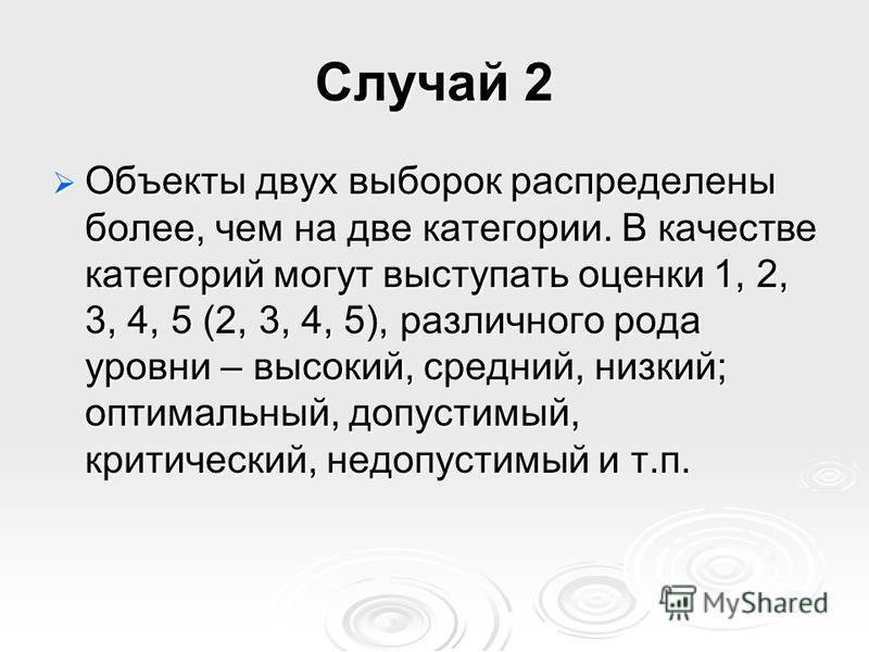 Случай 2 Объекты двух выборок распределены более, чем на две категории. В качестве категорий могут выступать оценки 1, 2, 3, 4, 5 (2, 3, 4, 5), различного рода уровни – высокий, средний, низкий; оптимальный, допустимый, критический, недопустимый и т.