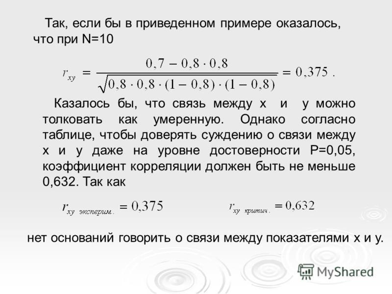 Так, если бы в приведенном примере оказалось, что при N=10 Казалось бы, что связь между x и y можно толковать как умеренную. Однако согласно таблице, чтобы доверять суждению о связи между x и y даже на уровне достоверности Р=0,05, коэффициент корреля