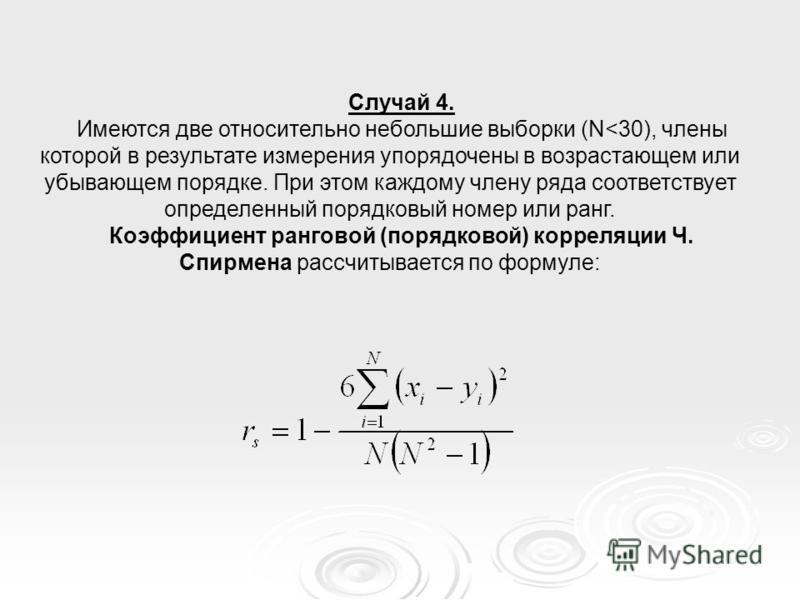 Случай 4. Имеются две относительно небольшие выборки (N<30), члены которой в результате измерения упорядочены в возрастающем или убывающем порядке. При этом каждому члену ряда соответствует определенный порядковый номер или ранг. Коэффициент ранговой
