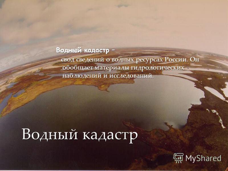 Водный кадастр – свод сведений о водных ресурсах России. Он обобщает материалы гидрологических наблюдений и исследований. свод сведений о водных ресурсах России. Он обобщает материалы гидрологических наблюдений и исследований. Водный кадастр