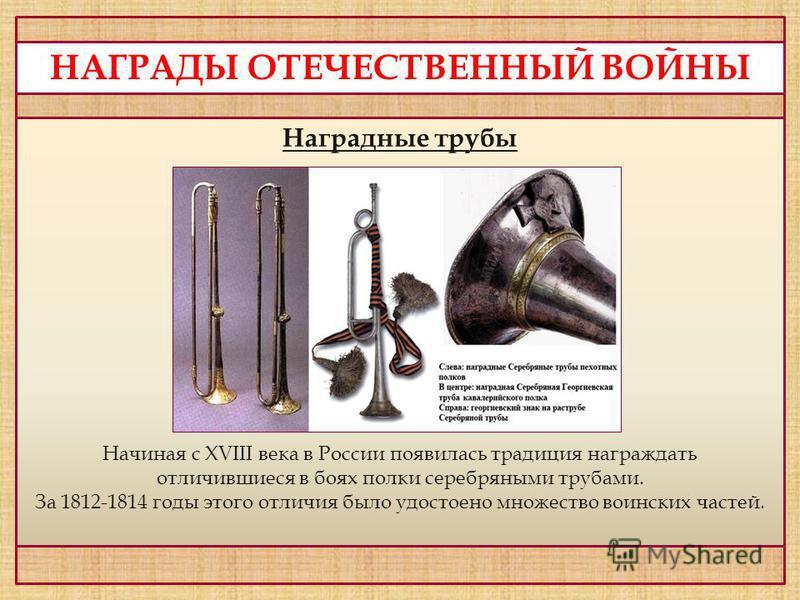 НАГРАДЫ ОТЕЧЕСТВЕННЫЙ ВОЙНЫ Наградные трубы Начиная с XVIII века в России появилась традиция награждать отличившиеся в боях полки серебряными трубами. За 1812-1814 годы этого отличия было удостоено множество воинских частей.