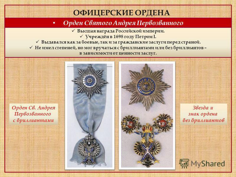 Орден Святого Андрея Первозванного Высшая награда Российской империи. Учреждён в 1698 году Петром I. Выдавался как за боевые, так и за гражданские заслуги перед страной. Не имел степеней, но мог вручаться с бриллиантами или без бриллиантов – в зависи
