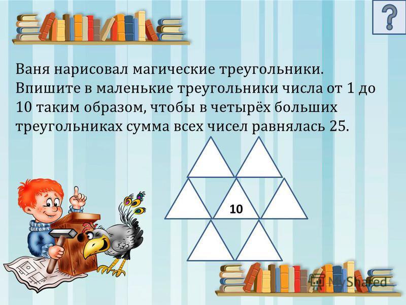 Ваня нарисовал магические треугольники. Впишите в маленькие треугольники числа от 1 до 10 таким образом, чтобы в четырёх больших треугольниках сумма всех чисел равнялась 25. 10