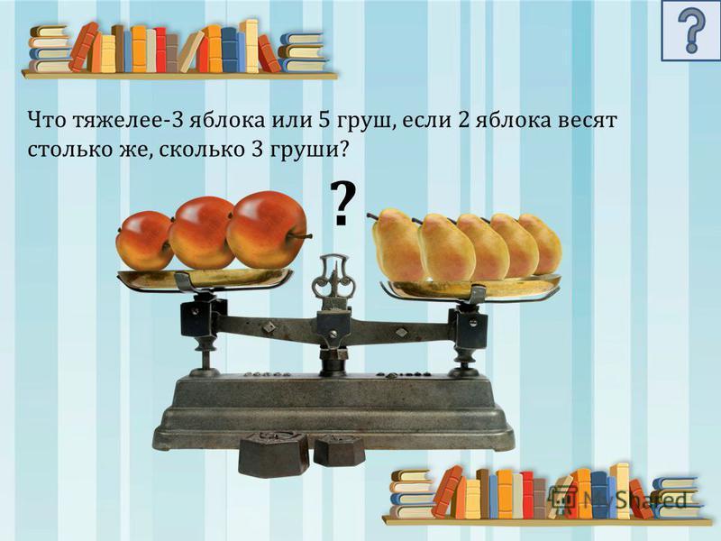 Что тяжелее-3 яблока или 5 груш, если 2 яблока весят столько же, сколько 3 груши? ?