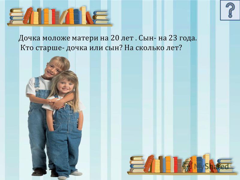 Дочка моложе матери на 20 лет. Сын- на 23 года. Кто старше- дочка или сын? На сколько лет?