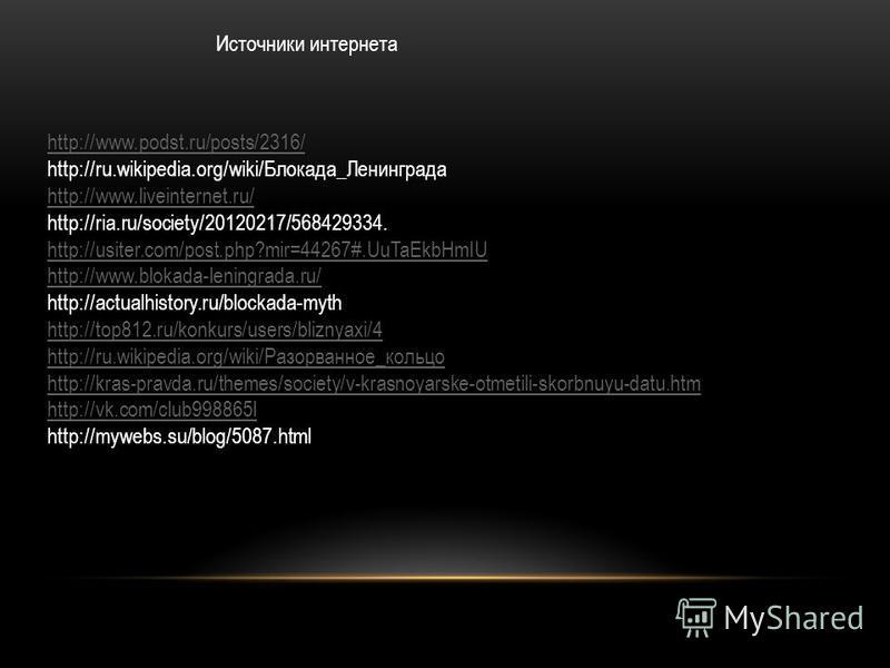 http://www.podst.ru/posts/2316/ http://ru.wikipedia.org/wiki/Блокада_Ленинграда http://www.liveinternet.ru/ http://ria.ru/society/20120217/568429334. http://usiter.com/post.php?mir=44267#.UuTaEkbHmIU http://www.blokada-leningrada.ru/ http://actualhis
