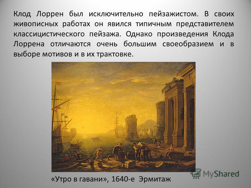 Клод Лоррен был исключительно пейзажистом. В своих живописных работах он явился типичным представителем классицистического пейзажа. Однако произведения Клода Лоррена отличаются очень большим своеобразием и в выборе мотивов и в их трактовке. «Утро в г