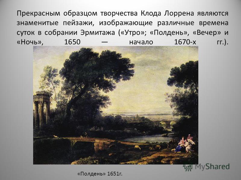 Прекрасным образцом творчества Клода Лоррена являются знаменитые пейзажи, изображающие различные времена суток в собрании Эрмитажа («Утро»; «Полдень», «Вечер» и «Ночь», 1650 начало 1670-х гг.). «Полдень» 1651 г.