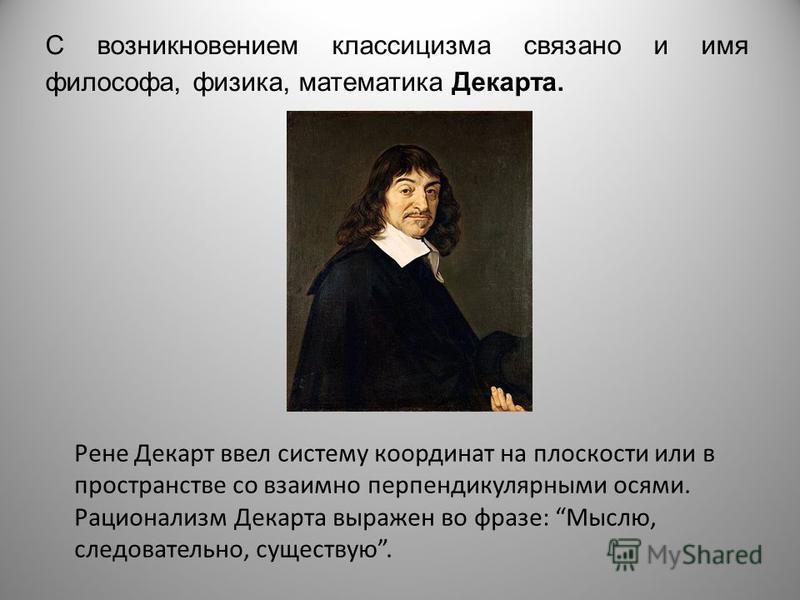 С возникновением классицизма связано и имя философа, физика, математика Декарта. Рене Декарт ввел систему координат на плоскости или в пространстве со взаимно перпендикулярными осями. Рационализм Декарта выражен во фразе: Мыслю, следовательно, сущест