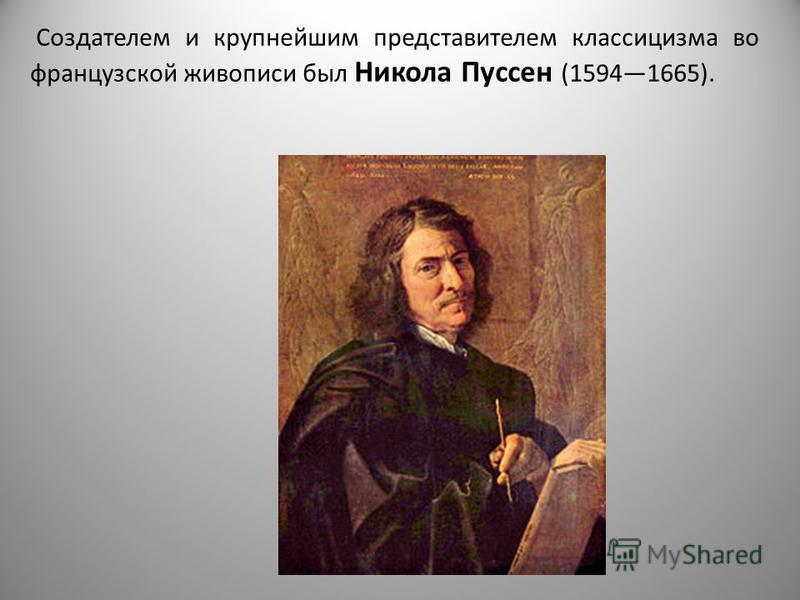 Создателем и крупнейшим представителем классицизма во французской живописи был Никола Пуссен (15941665).
