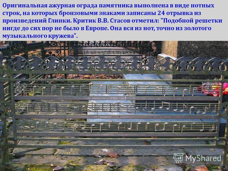 Оригинальная ажурная ограда памятника выполнена в виде нотных строк, на которых бронзовыми знаками записаны 24 отрывка из произведений Глинки. Критик В.В. Стасов отметил: