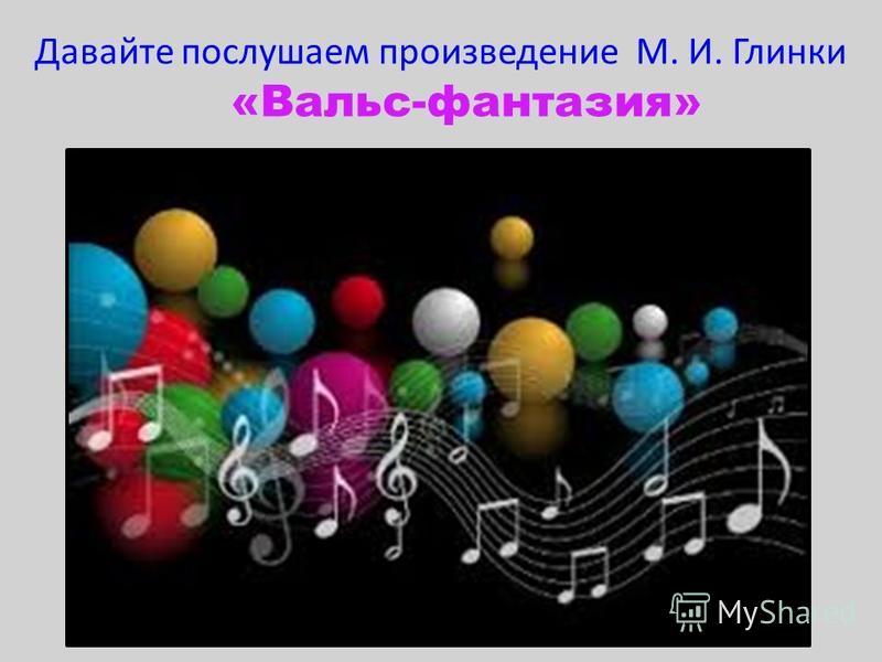 Давайте послушаем произведение М. И. Глинки «Вальс-фантазия» 2