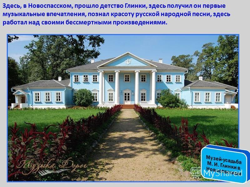 Здесь, в Новоспасском, прошло детство Глинки, здесь получил он первые музыкальные впечатления, познал красоту русской народной песни, здесь работал над своими бессмертными произведениями.