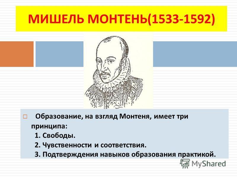 МИШЕЛЬ МОНТЕНЬ(1533-1592) Образование, на взгляд Монтеня, имеет три принципа: 1. Свободы. 2. Чувственности и соответствия. 3. Подтверждения навыков образования практикой.