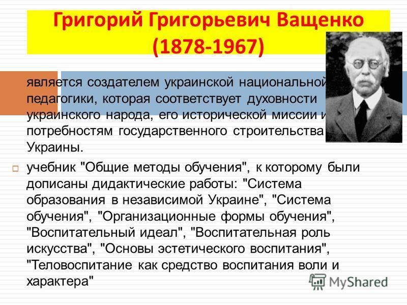 Григорий Григорьевич Ващенко (1878-1967) является создателем украинской национальной педегогики, которая соответствует духовности украинского народа, его исторической миссии и потребностям государственного строительства Украины. учебник