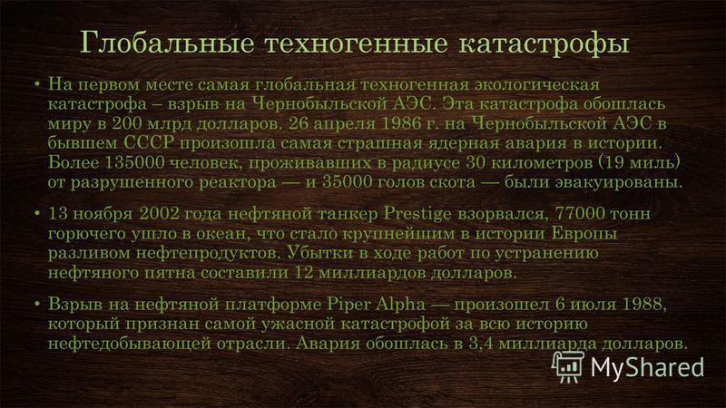 Глобальные техногенные катастрофы На первом месте самая глобальная техногенная экологическая катастрофа – взрыв на Чернобыльской АЭС. Эта катастрофа обошлась миру в 200 млрд долларов. 26 апреля 1986 г. на Чернобыльской АЭС в бывшем СССР произошла сам