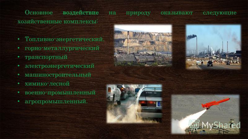 Основное воздействие на природу оказывают следующие хозяйственные комплексы: Топливно-энергетический. горно-металлургический транспортный электроэнергетический машиностроительный химико-лесной военно-промышленный агропромышленный.