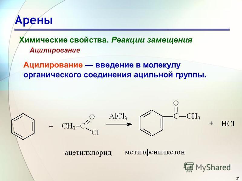 21 Арены Химические свойства. Реакции замещения Ацилирование Ацилирование введение в молекулу органического соединения ацильной группы.