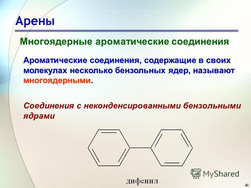 46 Арены Многоядерные ароматические соединения Ароматические соединения, содержащие в своих молекулах несколько бензольных ядер, называют многоядерными. Соединения с неконденсированными бензольными ядрами